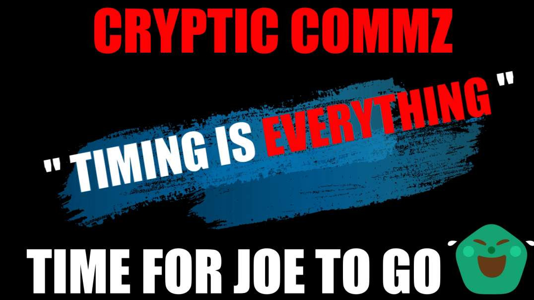 "CRYPTIC COMMZ  - ""TIMING IS EVERYTHING"" - TIME FOR JOE TO GO"