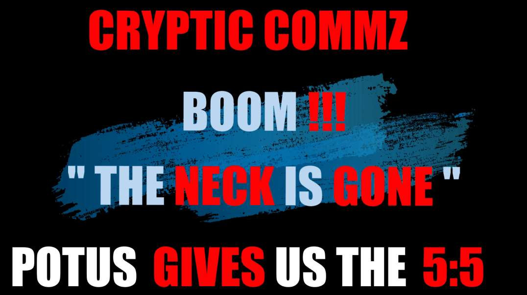 "CRYPTIC COMMZ - BOOM !!!  ""THE NECK IS GONE"" POTUS GIVES US THE 5:5"