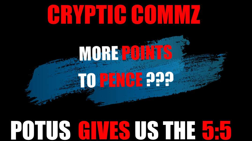 CRYPTIC COMMZ: PART OF THE D2L SERIES - MORE POINTS TO PENCE - POTUS GIVES US THE 5:5
