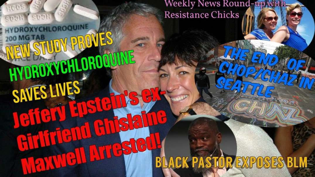 Ghislaine Maxwell Arrested; Hydroxychloroquine WORKS; CHAZ Dismantled; Weekly Round-up 7-3-2020