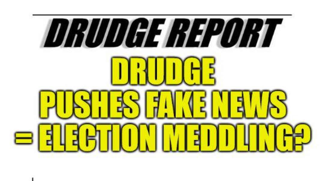 DRUDGE REPORT PUSHING FAKE NEWS, ATTACKS TRUMP, ELECTION MEDDLING?