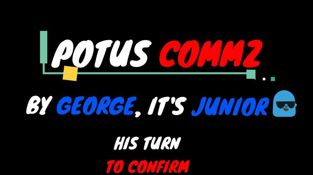 POTUS COMMZ: BY GEORGE...IT'S JUNIOR❗️❗️ HIS TURN TO CONFIRM❗️❗️❗️