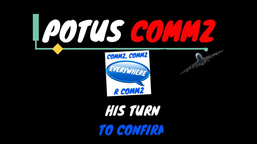 POTUS COMMZ: COMMZ COMMZ - EVERYWHERE R COMMZ❗️❗️❗️  HIS TURN TO CONFIRM❗️❗️❗️